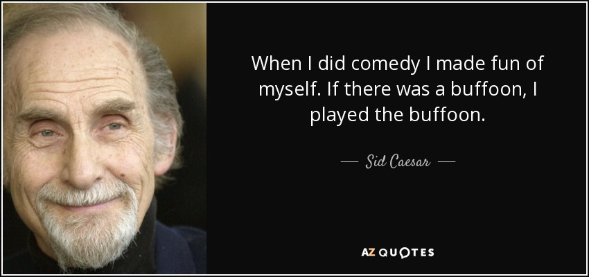 When I did comedy I made fun of myself. If there was a buffoon, I played the buffoon. - Sid Caesar