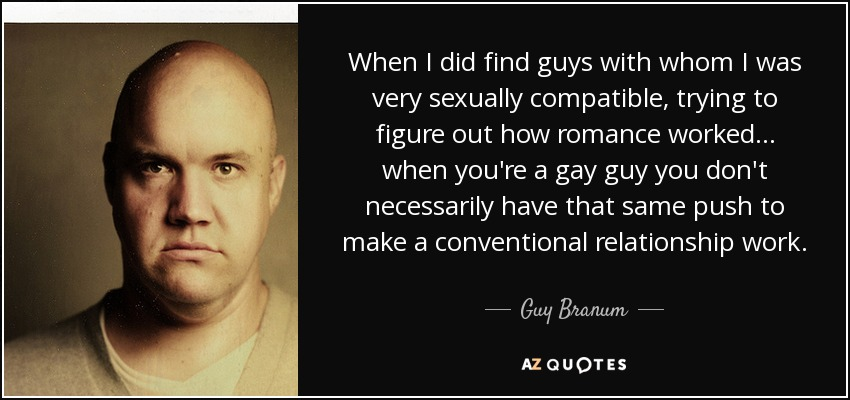 When I did find guys with whom I was very sexually compatible, trying to figure out how romance worked... when you're a gay guy you don't necessarily have that same push to make a conventional relationship work. - Guy Branum