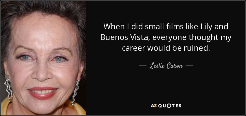 When I did small films like Lily and Buenos Vista, everyone thought my career would be ruined. - Leslie Caron