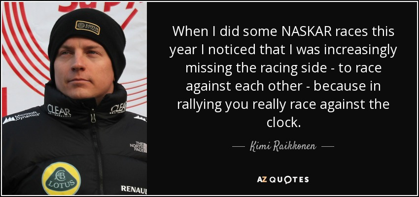 When I did some NASKAR races this year I noticed that I was increasingly missing the racing side - to race against each other - because in rallying you really race against the clock. - Kimi Raikkonen