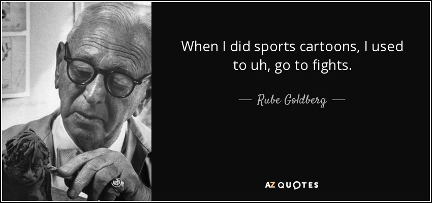 When I did sports cartoons, I used to uh, go to fights. - Rube Goldberg