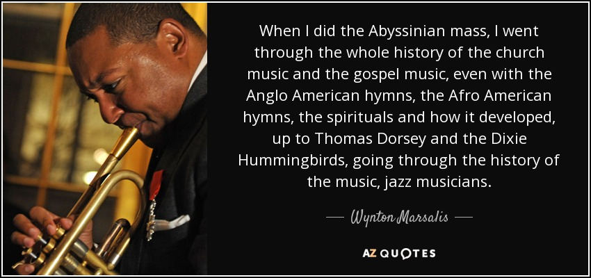 When I did the Abyssinian mass, I went through the whole history of the church music and the gospel music, even with the Anglo American hymns, the Afro American hymns, the spirituals and how it developed, up to Thomas Dorsey and the Dixie Hummingbirds, going through the history of the music, jazz musicians. - Wynton Marsalis