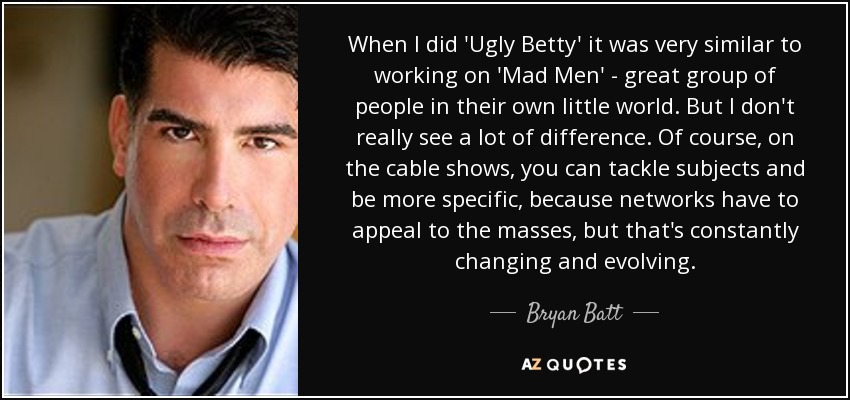 When I did 'Ugly Betty' it was very similar to working on 'Mad Men' - great group of people in their own little world. But I don't really see a lot of difference. Of course, on the cable shows, you can tackle subjects and be more specific, because networks have to appeal to the masses, but that's constantly changing and evolving. - Bryan Batt