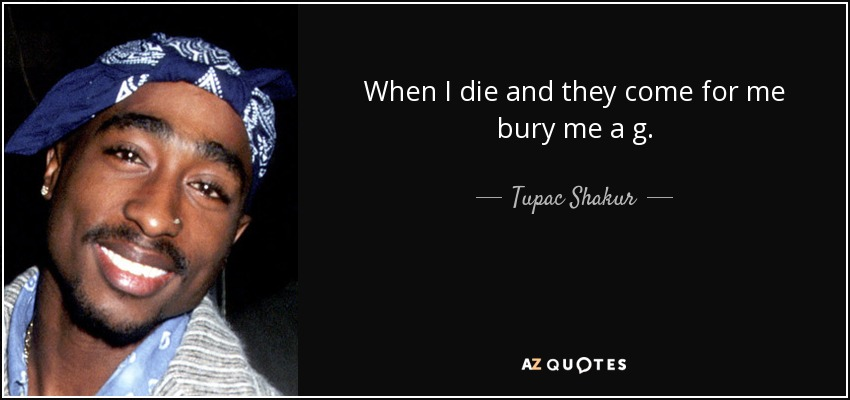 When I die and they come for me bury me a g. - Tupac Shakur
