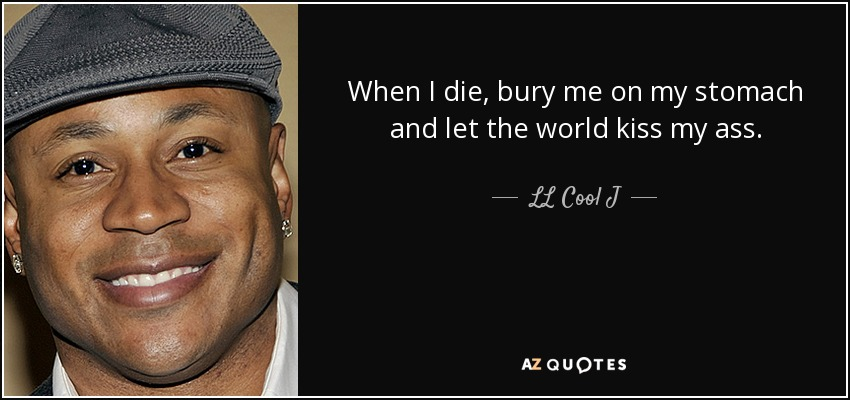 When I die, bury me on my stomach and let the world kiss my ass. - LL Cool J
