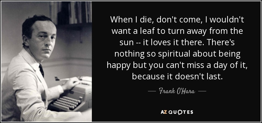 When I die, don't come, I wouldn't want a leaf to turn away from the sun -- it loves it there. There's nothing so spiritual about being happy but you can't miss a day of it, because it doesn't last. - Frank O'Hara