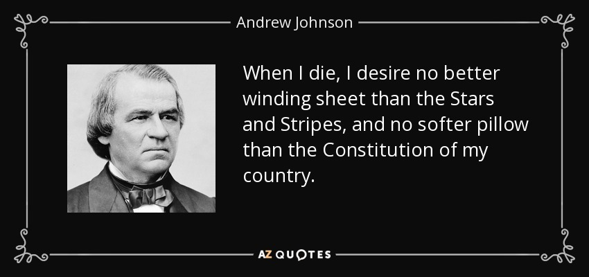 When I die, I desire no better winding sheet than the Stars and Stripes, and no softer pillow than the Constitution of my country. - Andrew Johnson