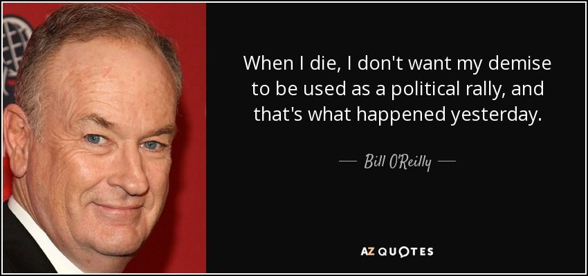 When I die, I don't want my demise to be used as a political rally, and that's what happened yesterday. - Bill O'Reilly
