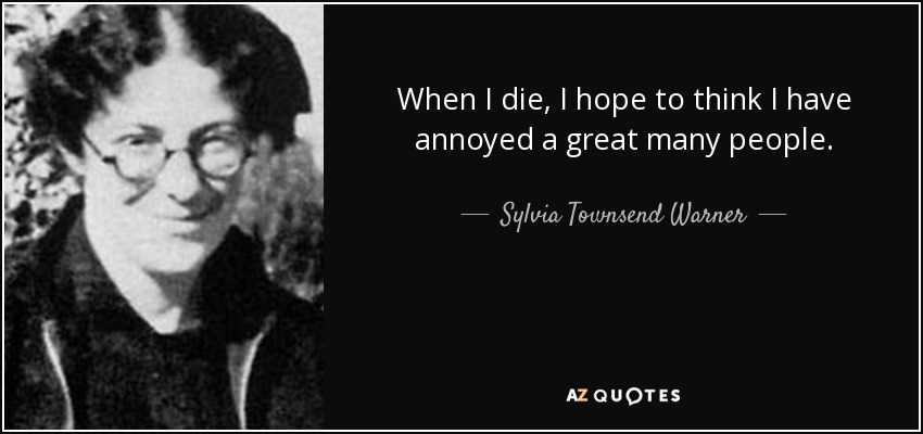 When I die, I hope to think I have annoyed a great many people. - Sylvia Townsend Warner