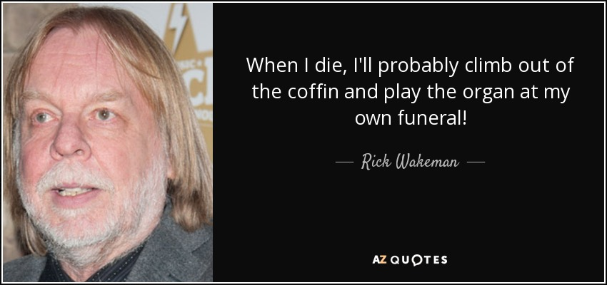 When I die, I'll probably climb out of the coffin and play the organ at my own funeral! - Rick Wakeman