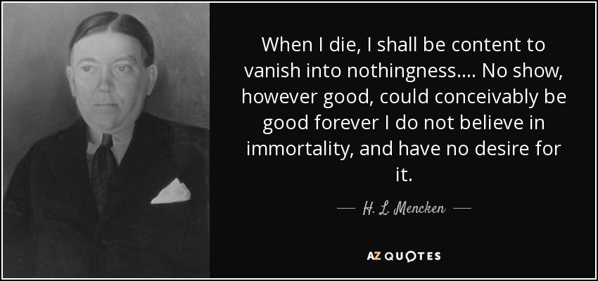 When I die, I shall be content to vanish into nothingness.... No show, however good, could conceivably be good forever I do not believe in immortality, and have no desire for it. - H. L. Mencken
