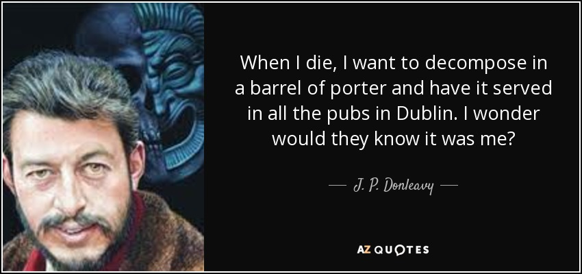 When I die, I want to decompose in a barrel of porter and have it served in all the pubs in Dublin. I wonder would they know it was me? - J. P. Donleavy