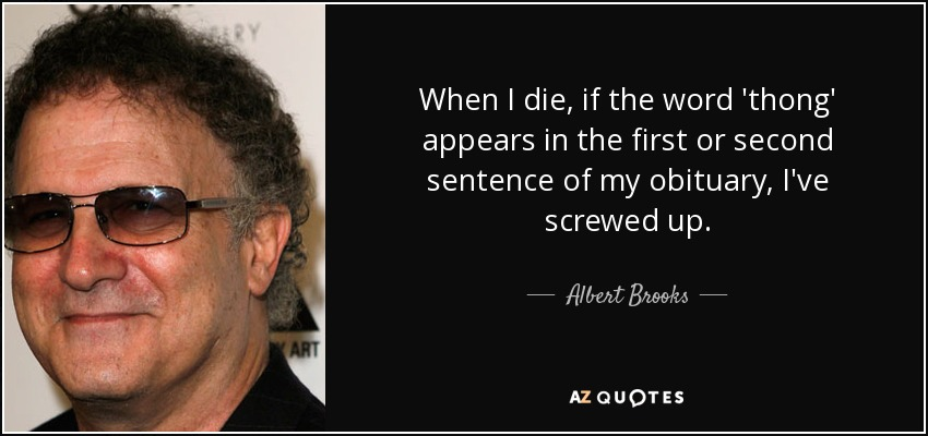 When I die, if the word 'thong' appears in the first or second sentence of my obituary, I've screwed up. - Albert Brooks