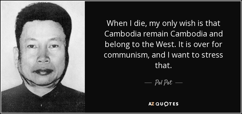 When I die, my only wish is that Cambodia remain Cambodia and belong to the West. It is over for communism, and I want to stress that. - Pol Pot