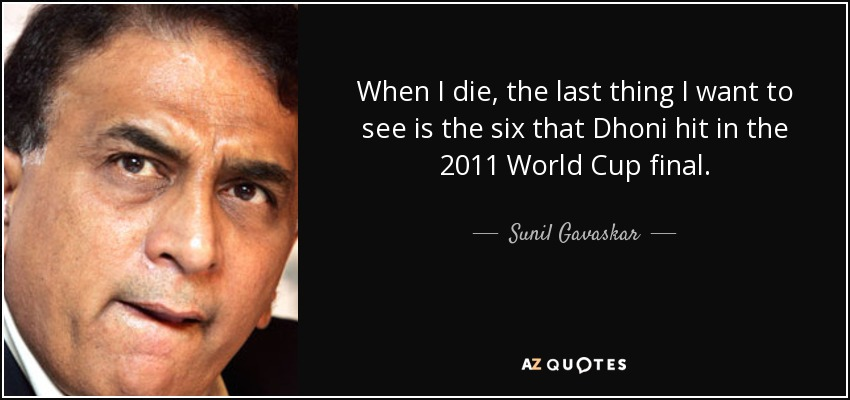 When I die, the last thing I want to see is the six that Dhoni hit in the 2011 World Cup final. - Sunil Gavaskar