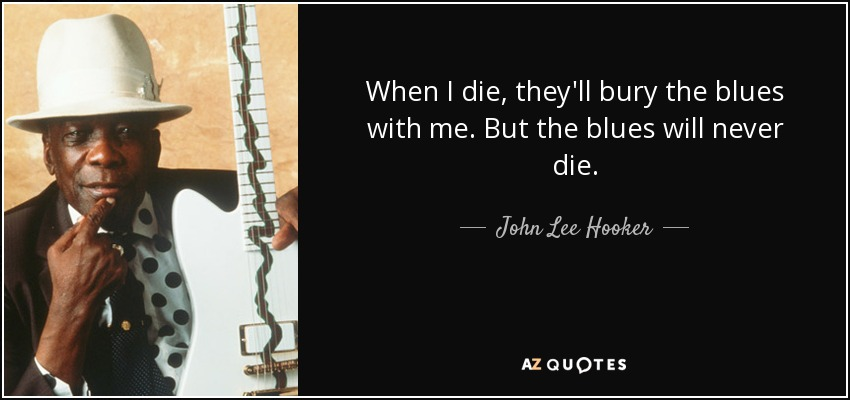 When I die, they'll bury the blues with me. But the blues will never die. - John Lee Hooker