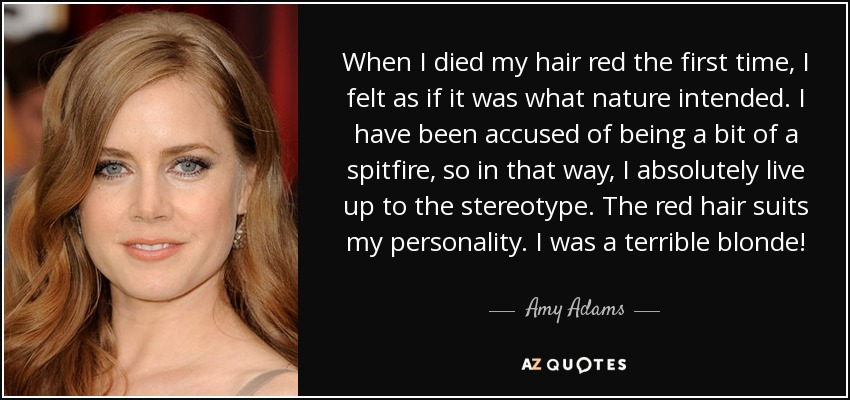 When I died my hair red the first time, I felt as if it was what nature intended. I have been accused of being a bit of a spitfire, so in that way, I absolutely live up to the stereotype. The red hair suits my personality. I was a terrible blonde! - Amy Adams