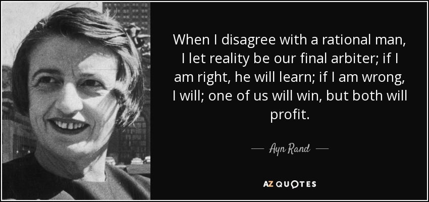 When I disagree with a rational man, I let reality be our final arbiter; if I am right, he will learn; if I am wrong, I will; one of us will win, but both will profit. - Ayn Rand