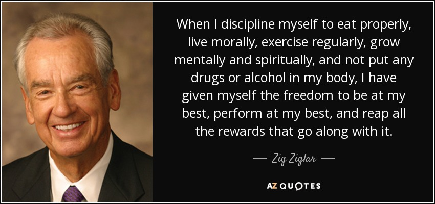 When I discipline myself to eat properly, live morally, exercise regularly, grow mentally and spiritually, and not put any drugs or alcohol in my body, I have given myself the freedom to be at my best, perform at my best, and reap all the rewards that go along with it. - Zig Ziglar