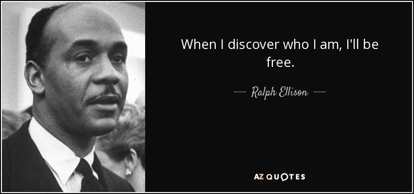 When I discover who I am, I'll be free. - Ralph Ellison