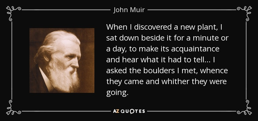 When I discovered a new plant, I sat down beside it for a minute or a day, to make its acquaintance and hear what it had to tell... I asked the boulders I met, whence they came and whither they were going. - John Muir