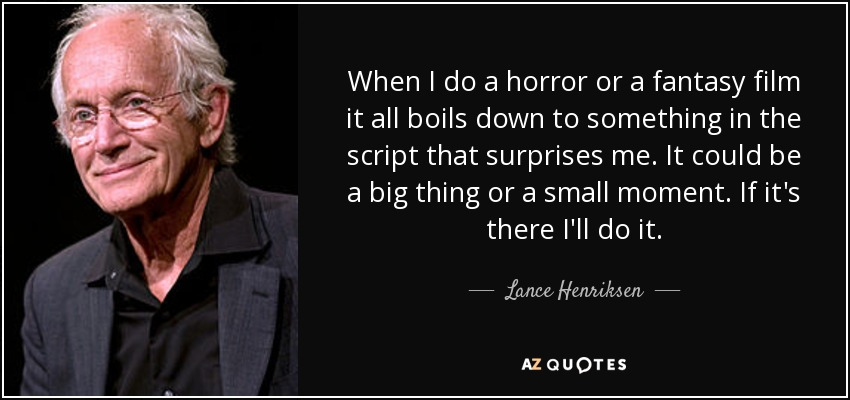 When I do a horror or a fantasy film it all boils down to something in the script that surprises me. It could be a big thing or a small moment. If it's there I'll do it. - Lance Henriksen