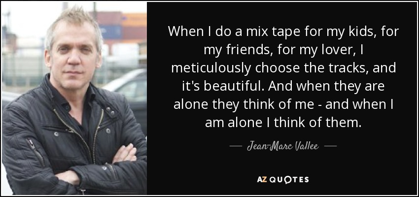 When I do a mix tape for my kids, for my friends, for my lover, I meticulously choose the tracks, and it's beautiful. And when they are alone they think of me - and when I am alone I think of them. - Jean-Marc Vallee