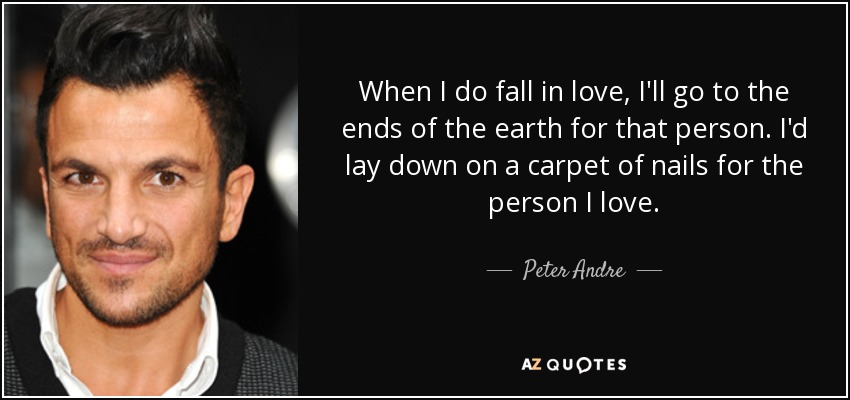 When I do fall in love, I'll go to the ends of the earth for that person. I'd lay down on a carpet of nails for the person I love. - Peter Andre