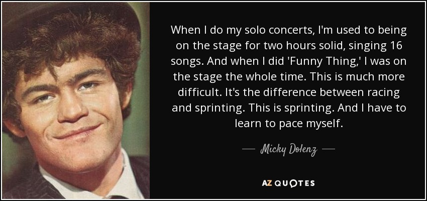 When I do my solo concerts, I'm used to being on the stage for two hours solid, singing 16 songs. And when I did 'Funny Thing,' I was on the stage the whole time. This is much more difficult. It's the difference between racing and sprinting. This is sprinting. And I have to learn to pace myself. - Micky Dolenz