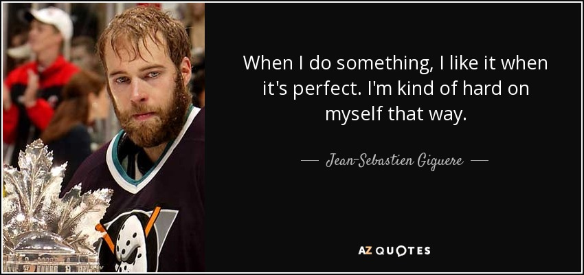 When I do something, I like it when it's perfect. I'm kind of hard on myself that way. - Jean-Sebastien Giguere