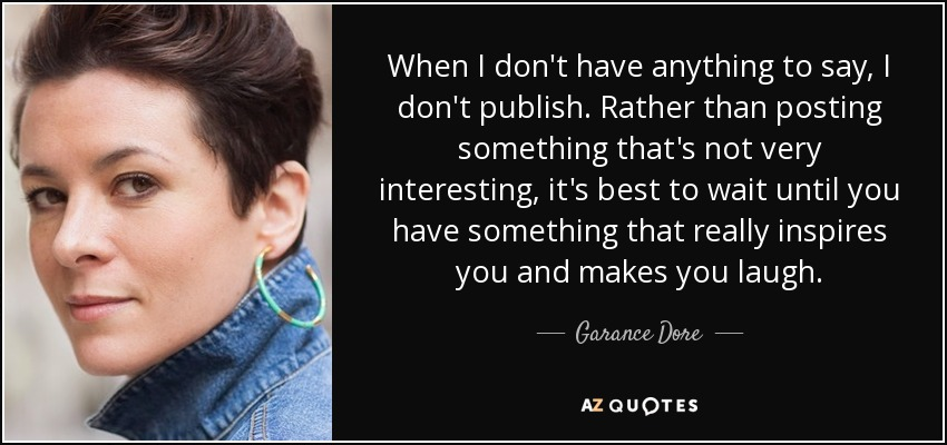 When I don't have anything to say, I don't publish. Rather than posting something that's not very interesting, it's best to wait until you have something that really inspires you and makes you laugh. - Garance Dore