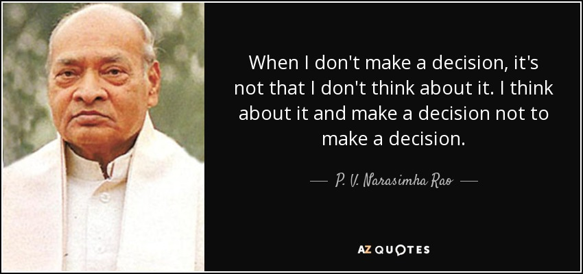When I don't make a decision, it's not that I don't think about it. I think about it and make a decision not to make a decision. - P. V. Narasimha Rao