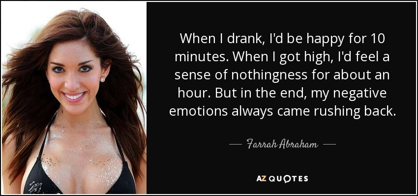 When I drank, I'd be happy for 10 minutes. When I got high, I'd feel a sense of nothingness for about an hour. But in the end, my negative emotions always came rushing back. - Farrah Abraham