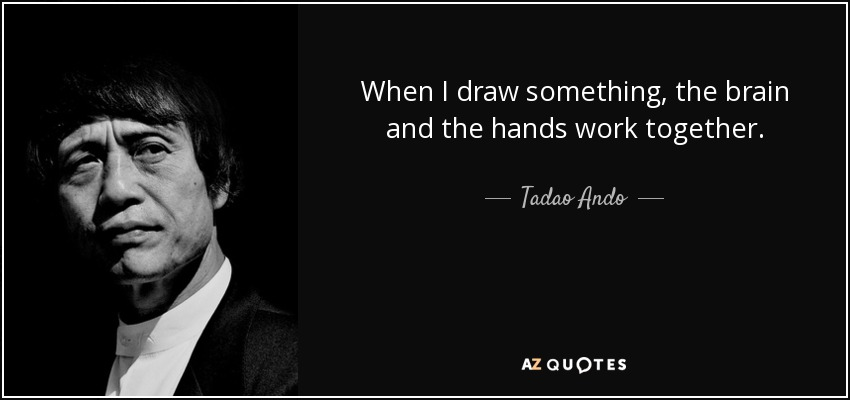 When I draw something, the brain and the hands work together. - Tadao Ando
