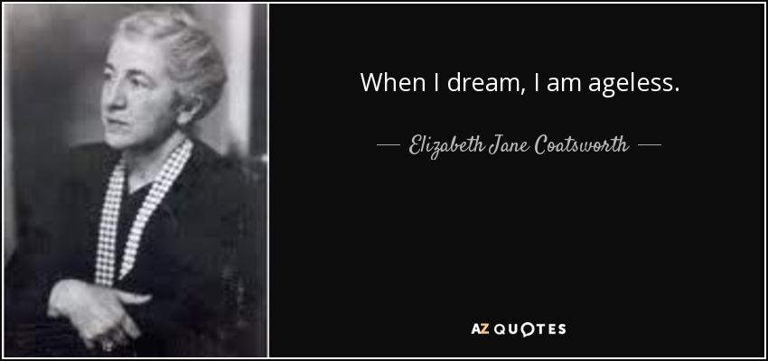 When I dream, I am ageless. - Elizabeth Jane Coatsworth