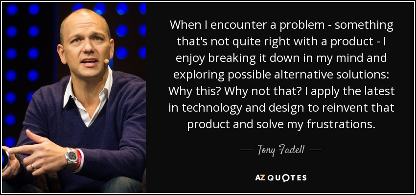 When I encounter a problem - something that's not quite right with a product - I enjoy breaking it down in my mind and exploring possible alternative solutions: Why this? Why not that? I apply the latest in technology and design to reinvent that product and solve my frustrations. - Tony Fadell