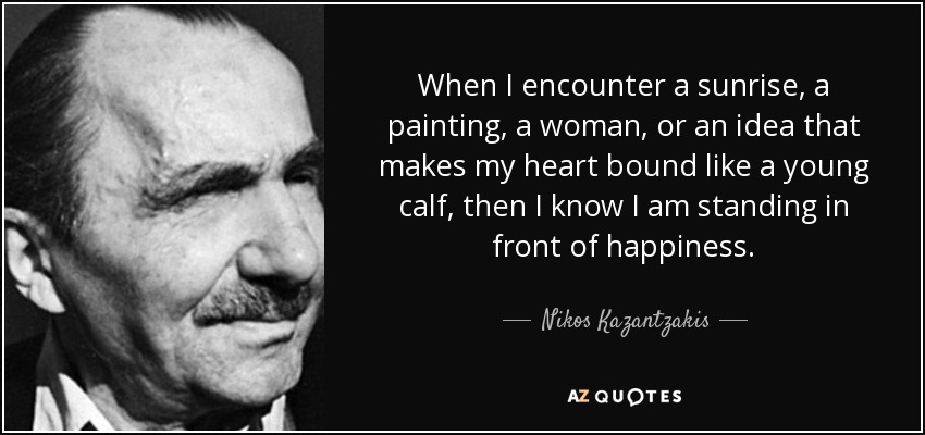 When I encounter a sunrise, a painting, a woman, or an idea that makes my heart bound like a young calf, then I know I am standing in front of happiness. - Nikos Kazantzakis