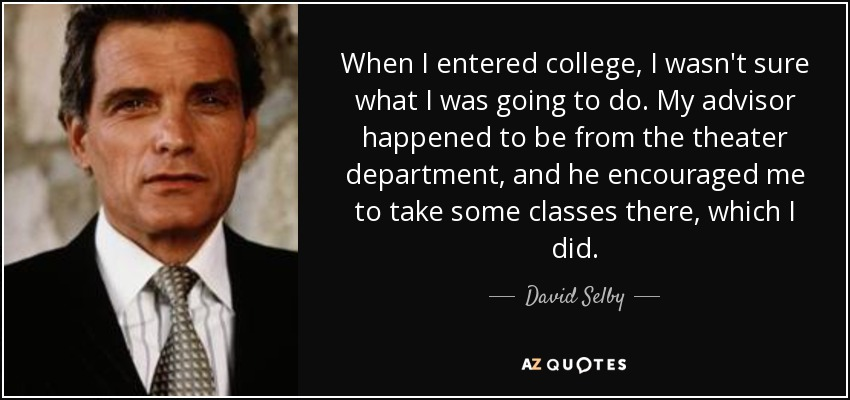 When I entered college, I wasn't sure what I was going to do. My advisor happened to be from the theater department, and he encouraged me to take some classes there, which I did. - David Selby