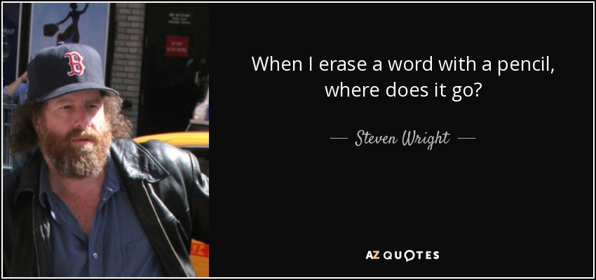 When I erase a word with a pencil, where does it go? - Steven Wright