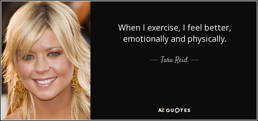 When I exercise, I feel better, emotionally and physically. - Tara Reid