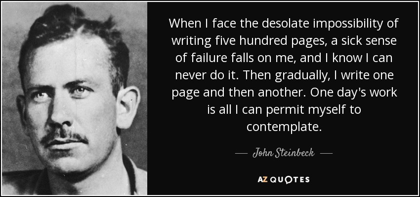 When I face the desolate impossibility of writing five hundred pages, a sick sense of failure falls on me, and I know I can never do it. Then gradually, I write one page and then another. One day's work is all I can permit myself to contemplate. - John Steinbeck
