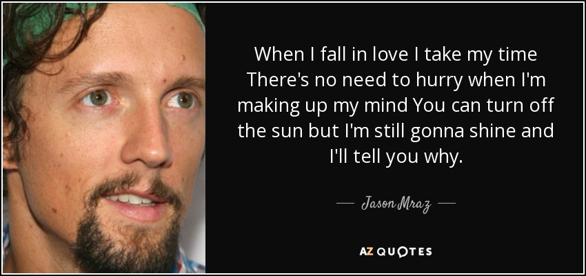 When I fall in love I take my time There's no need to hurry when I'm making up my mind You can turn off the sun but I'm still gonna shine and I'll tell you why. - Jason Mraz
