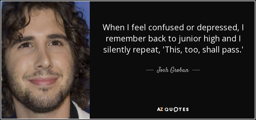 When I feel confused or depressed, I remember back to junior high and I silently repeat, 'This, too, shall pass.' - Josh Groban