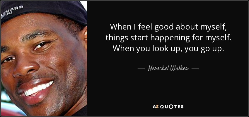 When I feel good about myself, things start happening for myself. When you look up, you go up. - Herschel Walker