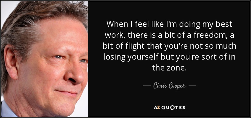 When I feel like I'm doing my best work, there is a bit of a freedom, a bit of flight that you're not so much losing yourself but you're sort of in the zone. - Chris Cooper