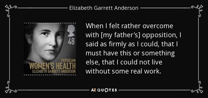 When I felt rather overcome with [my father's] opposition, I said as firmly as I could, that I must have this or something else, that I could not live without some real work. - Elizabeth Garrett Anderson