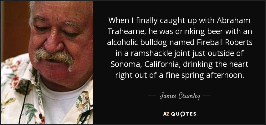 When I finally caught up with Abraham Trahearne, he was drinking beer with an alcoholic bulldog named Fireball Roberts in a ramshackle joint just outside of Sonoma, California, drinking the heart right out of a fine spring afternoon. - James Crumley
