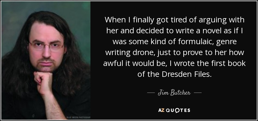 When I finally got tired of arguing with her and decided to write a novel as if I was some kind of formulaic, genre writing drone, just to prove to her how awful it would be, I wrote the first book of the Dresden Files. - Jim Butcher
