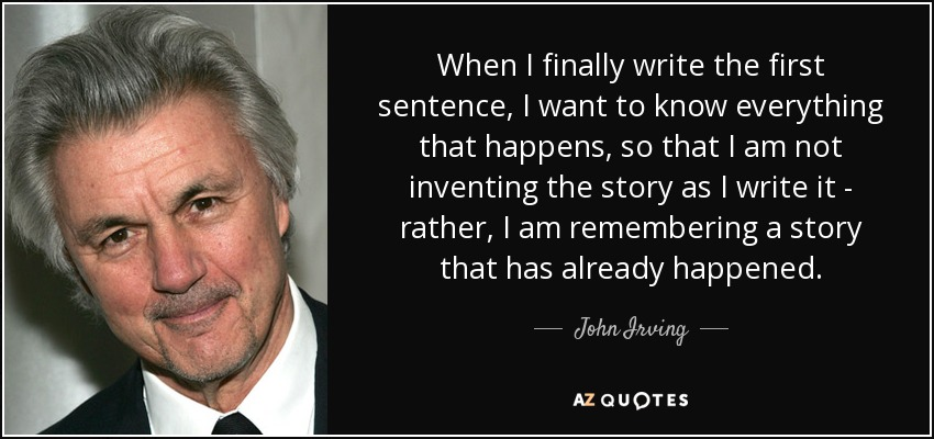 When I finally write the first sentence, I want to know everything that happens, so that I am not inventing the story as I write it - rather, I am remembering a story that has already happened. - John Irving