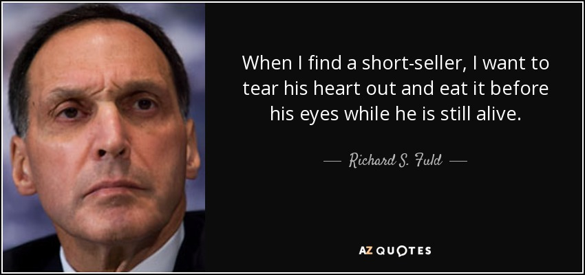 When I find a short-seller, I want to tear his heart out and eat it before his eyes while he is still alive. - Richard S. Fuld, Jr.